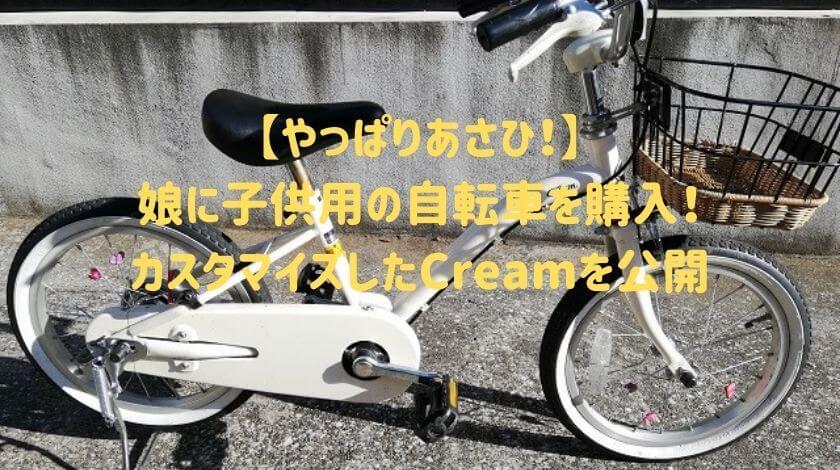 【やっぱりあさひ!】娘に子ども用の自転車を購入!カスタマイズしたCreamを公開