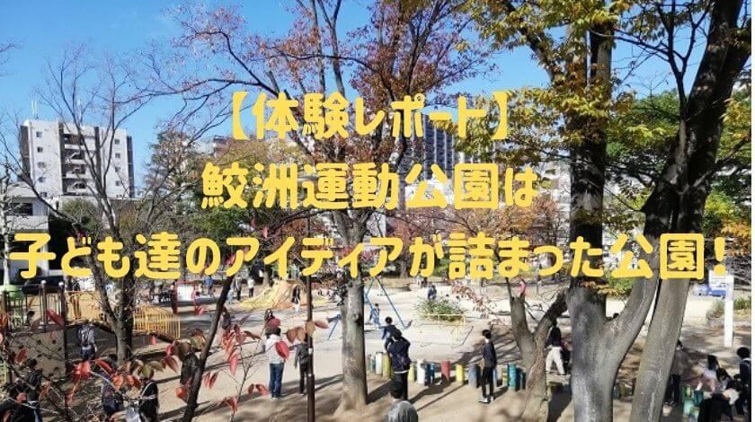 【体験レポート】 鮫洲運動公園は 子ども達のアイディアが詰まった公園!