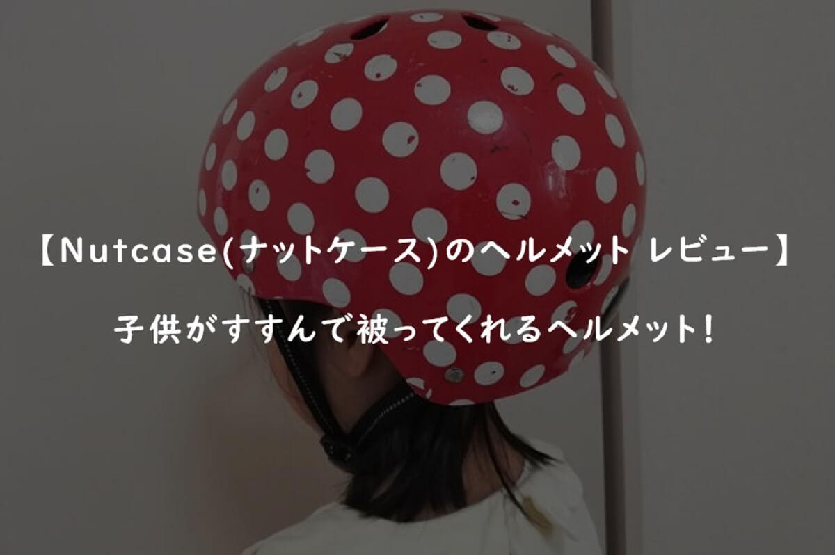 【Nutcase(ナットケース)のヘルメット レビュー】子供がすすんで被ってくれるヘルメット!