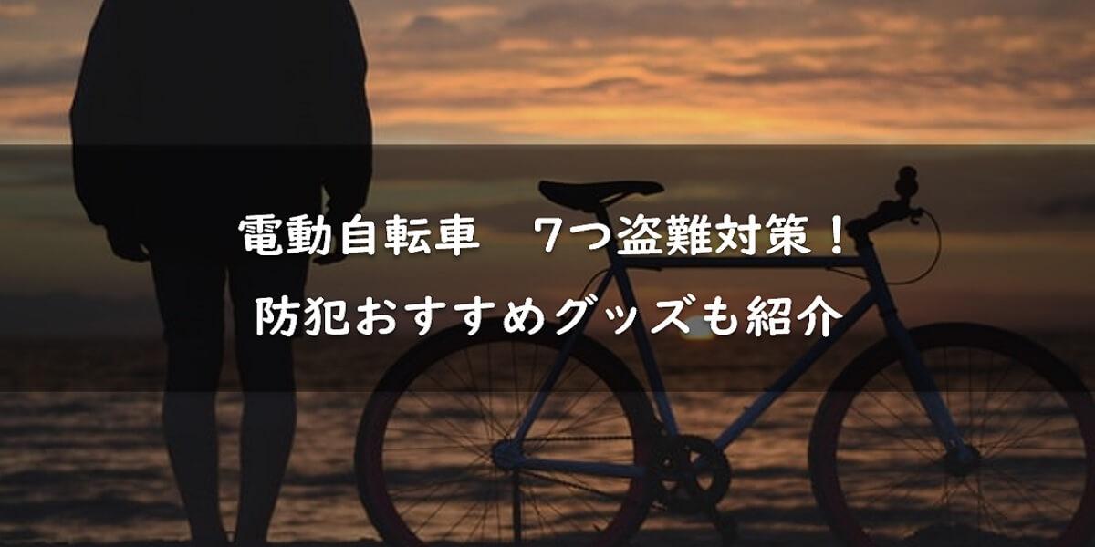 【これで安心】電動自転車の7つの盗難対策!防犯おすすめグッズも紹介